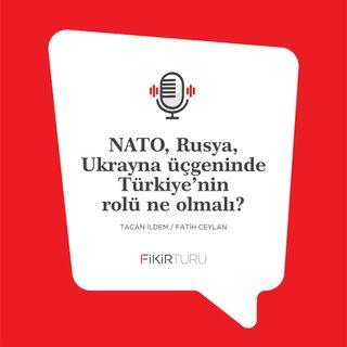 NATO, Rusya, Ukrayna üçgeninde Türkiye'nin rolü ne olmalı?