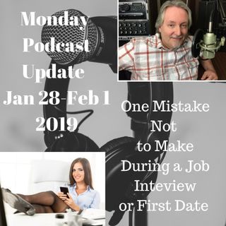 Monday Update for Week Jan 28-Feb 1, 2019 One Mistake Not to Make on a Job Interview or First Date