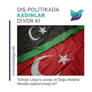 Türkiye, Libya iç savaşı ve Doğu Akdeniz: Mesele sadece enerji mi?