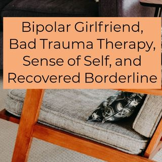 Bipolar Girlfriend, Bad Trauma Therapy, Sense of Self, Recovered Borderline