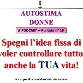 Autostima Donne Podcast: puntata 19 - spegni l'idea fissa di voler controllare tutto, anche la tua vita!