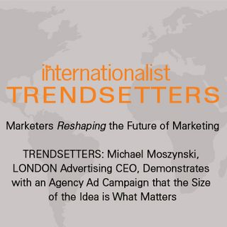 TRENDSETTERS: Michael Moszynski, LONDON Advertising CEO, Demonstrates with an Agency Ad Campaign that the Size of the Idea is What Matters