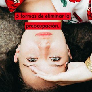 5 Formas de Eliminar la Preocupación.