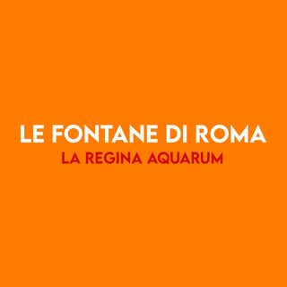 Le fontane di ROMA - la Regina Aquarum