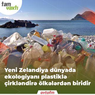 Yeni Zelandiya dünyada ekologiyanı plastikləçirkləndirən ölkələrdən biridir | Tam vaxtı #46