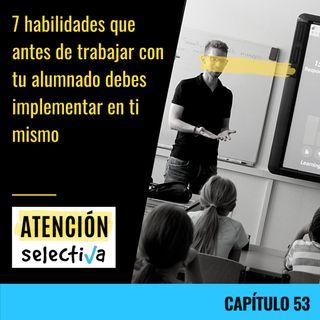 CAPÍTULO 53 - 7 habilidades que antes de trabajar con tu alumnado debes implementar en ti mismo