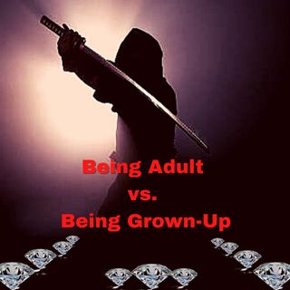 Being Adult vs. Being Grown-Up