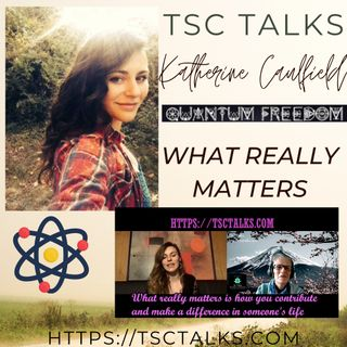 TSC Talks! What Really Matters~Katherine Caulfield, Quantum Freedom, Author, Healer, Astrologer & Mystic