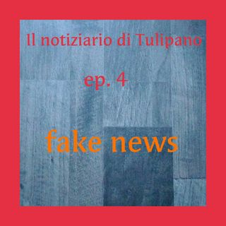 Episodio 4 - Il Notiziario di Tulipano (Fake News)