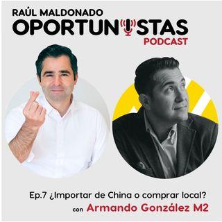 Ep.7 ¿Importar de China o comprar Local? con Armando González M2 | Los Oportunistas Podcast |