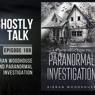 Ghostly Talk EP 108 – KIERAN WOODHOUSE AND PARANORMAL INVESTIGATION