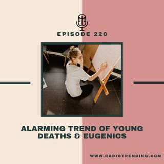 220: Alarming Trend of Young Deaths & Eugenics