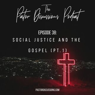 Episode 38: Social Justice and the Gospel (Part 1)
