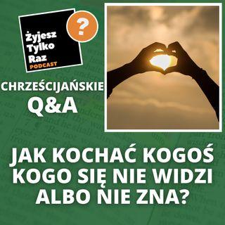 Jak kochać kogoś kogo się nie widzi albo nie zna? | Chrześcijańskie Q&A #30