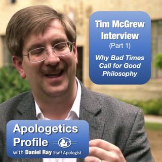 08 Why Do Bad Times Call For Good Philosophy? - Dr. Tim McGrew Interview (Part 1 of 2)