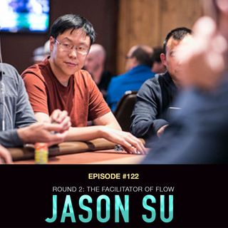 #122 Jason Su Round 2: The Facilitator of Poker Flow
