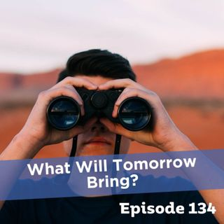 Episode 134: What Will Tomorrow Bring?