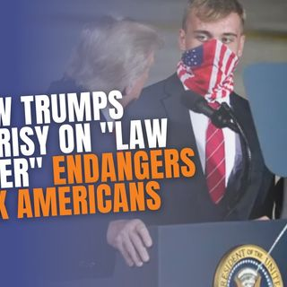 "9.22 | How Trumps Hypocrisy On ""Law & Order"" Endangers Black Americans"