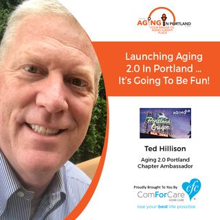 4/24/19: Ted Hillison with Aging 2.0 | Launching Aging 2.0 in Portland ... It's going to be fun! | Aging in Portland with Mark Turnbull
