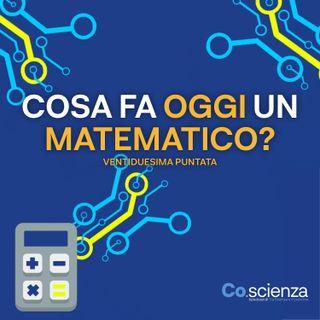 Cosa fa oggi un matematico? (Ventiduesima Puntata)