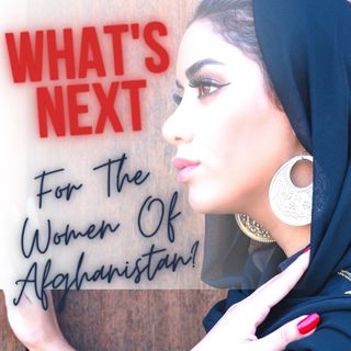 Global News 002: What's Next For The Women Of Afghanistan Part 2