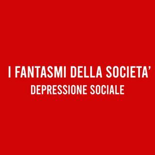 I FANTASMI della Società - DEPRESSIONE Sociale