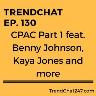 Ep. 130 - TrendChat At CPAC 2019 Benny Johnson, Kaya Jones And More