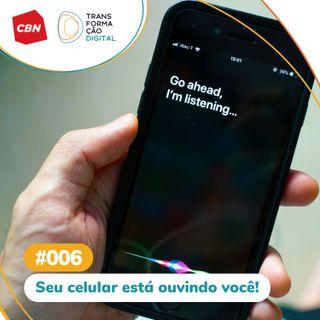 Transformação Digital CBN #06 - Seu celular está ouvindo você!