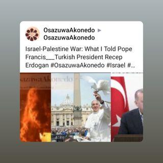 Israel-Palestine War: What I Told Pope Francis___Turkish President Recep Erdogan #OsazuwaAkonedo #Israel #Palestine #Gaza #airstrikes