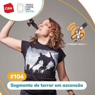 Transformação Digital CBN #104 - Segmento de terror em ascensão #OPodcastÉDelas2021