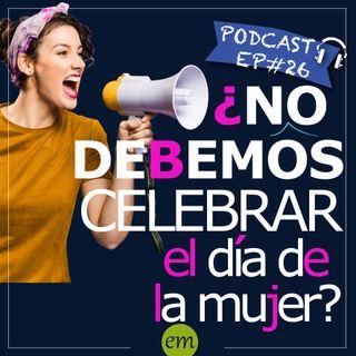 Ep#26 - 🇦🇷 ¿No debemos celebrar el día de la mujer?