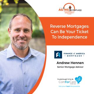 1/30/19: Andrew Hennen with Finance of America Mortgage | Reverse mortgages can be your ticket to independence. | Aging in Portland