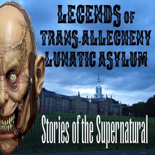Legends of Trans-Allegheny Lunatic Asylum | Podcast