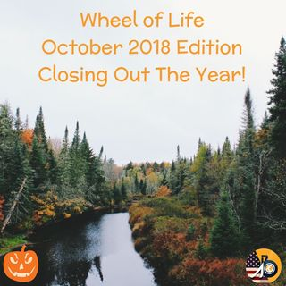 Wheel of Life: October 2018 Edition - Close Out The Year
