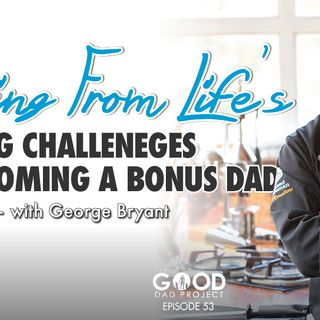 Learning from Life's Big Challenges and becoming a Bonus Dad with George Bryant  GDP53