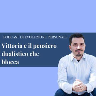 Episodio 107 - Vittoria e il pensiero dualistico che blocca