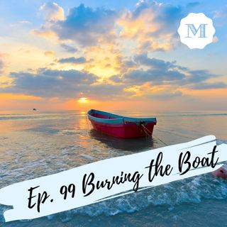 Ep. 99  Burning the Boat