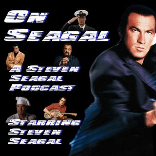On Seagal: A Steven Seagal Podcast