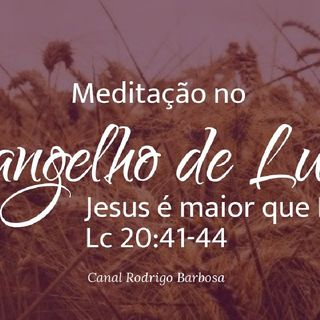 Episódio 110 - Meditação No Evangelho De Lucas - Lucas 20:41-44 - Jesus É Maior Do Que Davi - Rodrigo Barbosa