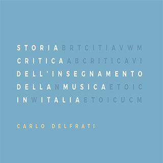 Carlo Delfrati presenta STORIA CRITICA DELL'INSEGNAMENTO DELLA MUSICA IN ITALIA