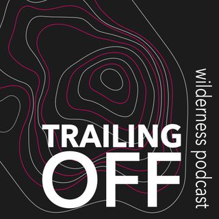 TRAILING OFF.wilderness podcast