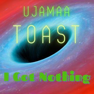 Ujamaa Toast - I Got Nothing