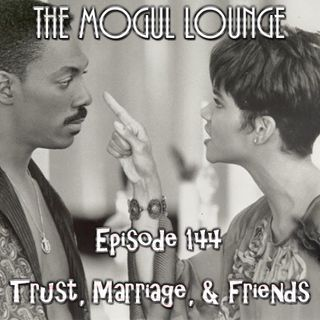 The Mogul Lounge Episode 144: Trust, Marriage, & Friends