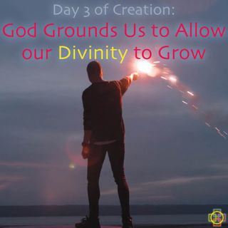 Day 3 of Creation's Inner Meaning: God Grounds Us to Allow our Divinity to Grow