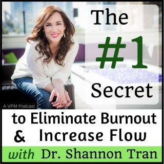 #1 Secret to Eliminating Burnout and Increasing Flow…with Dr. Shannon Tran