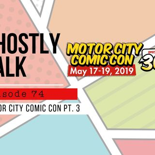 GHOSTLY TALK EPISODE 74 – MOTOR CITY COMIC CON HIJINKS PT 3: SUNDAY, MAY 19TH
