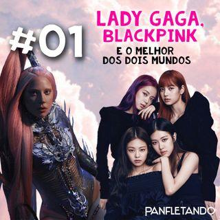 #01 Lady Gaga, BLACKPINK e o melhor dos dois mundos