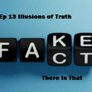 Ep 13 Illusions of Truth
