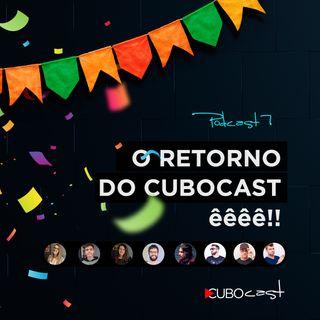 CUBOCAST 7 - O retorno do CuboCast êêêê!!