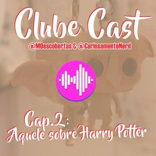 ClubCast Cap. #2: Aquele sobre Harry Potter